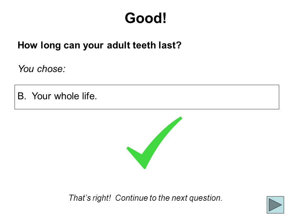 Good! How long can your adult teeth last? You chose: Thats right! Continue to the next question. B. Your whole life.
