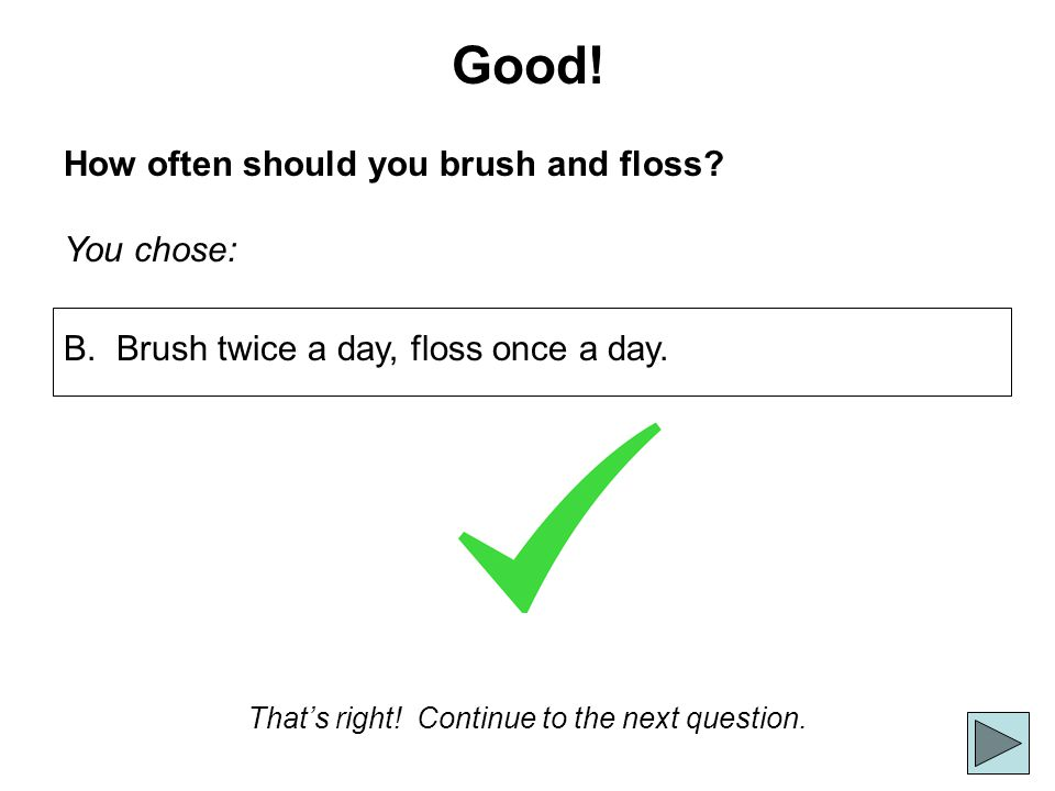 Good! How often should you brush and floss? You chose: Thats right! Continue to the next question. B. Brush twice a day, floss once a day.