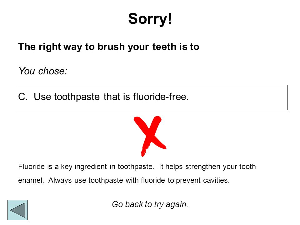 Sorry! The right way to brush your teeth is to You chose: Go back to try again. Fluoride is a key ingredient in toothpaste. It helps strengthen your t