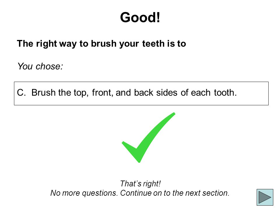 Good! The right way to brush your teeth is to You chose: Thats right! No more questions. Continue on to the next section. C. Brush the top, front, and