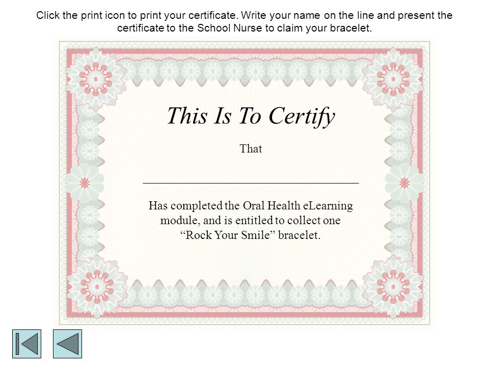 This Is To Certify That Has completed the Oral Health eLearning module, and is entitled to collect one Rock Your Smile bracelet. Click the print icon