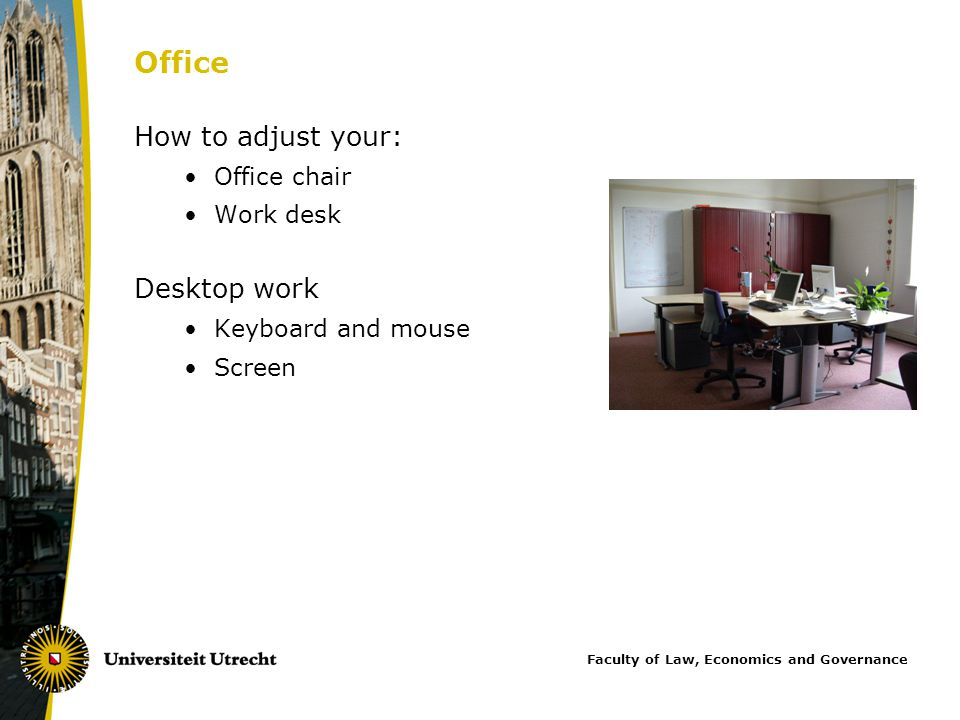 Office How to adjust your: Office chair Work desk Desktop work Keyboard and mouse Screen Faculty of Law, Economics and Governance