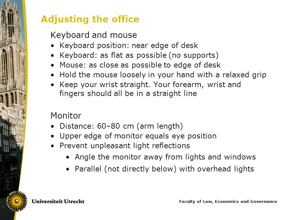 Keyboard and mouse Keyboard position: near edge of desk Keyboard: as flat as possible (no supports) Mouse: as close as possible to edge of desk Hold the mouse loosely in your hand with a relaxed grip Keep your wrist straight.