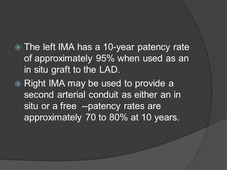 The left IMA has a 10-year patency rate of approximately 95% when used as an in situ graft to the LAD. Right IMA may be used to provide a second arter