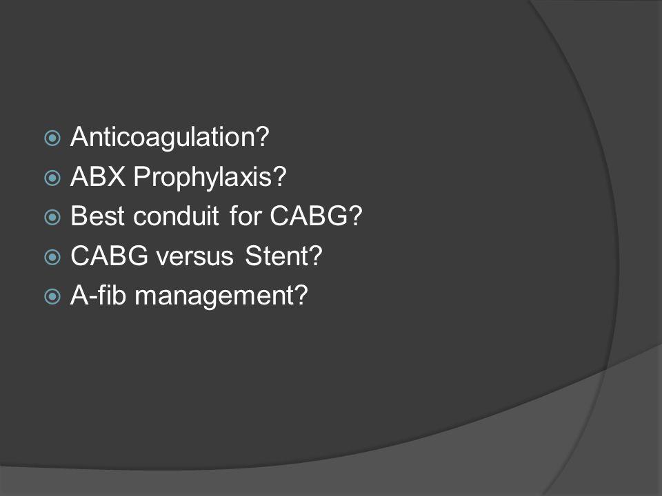 Anticoagulation? ABX Prophylaxis? Best conduit for CABG? CABG versus Stent? A-fib management?