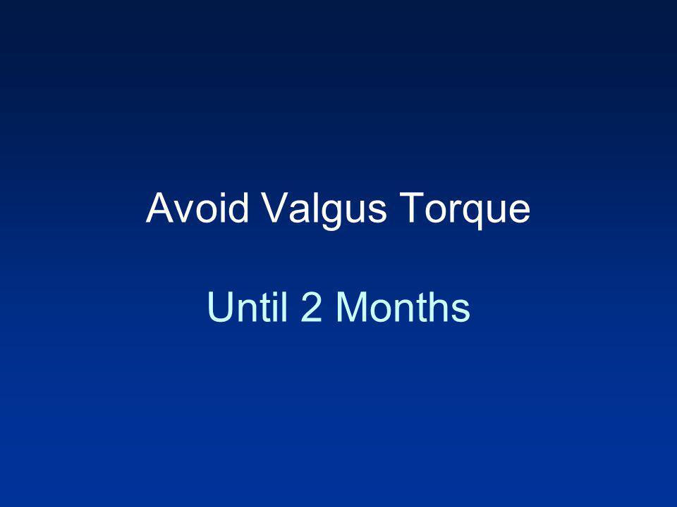 Avoid Valgus Torque Until 2 Months