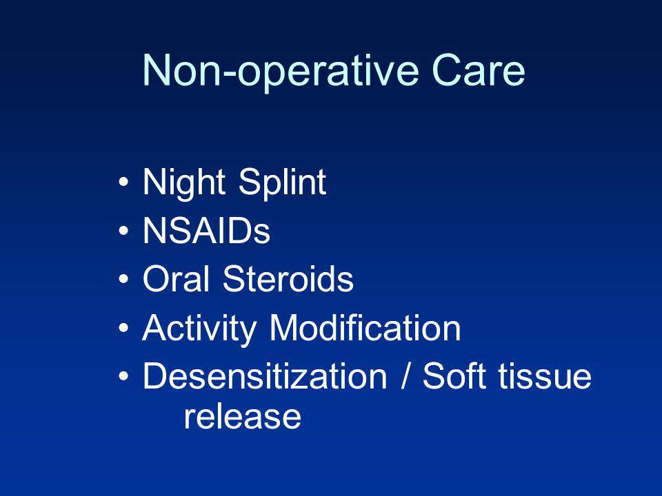 Non-operative Care Night Splint NSAIDs Oral Steroids Activity Modification Desensitization / Soft tissue release