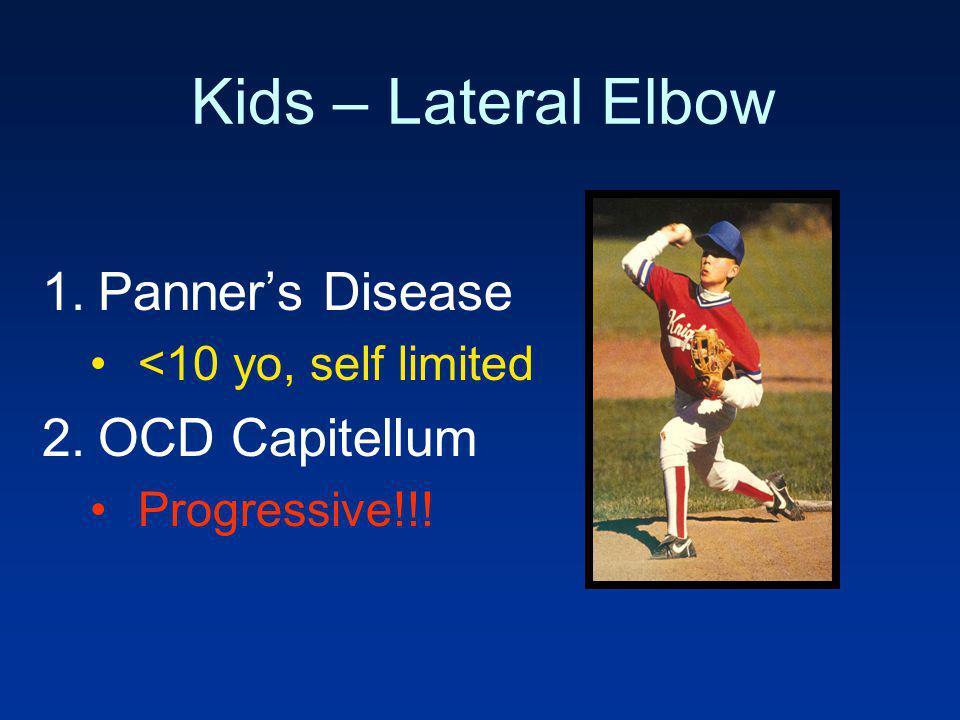 Kids – Lateral Elbow 1.Panners Disease <10 yo, self limited 2.OCD Capitellum Progressive!!!
