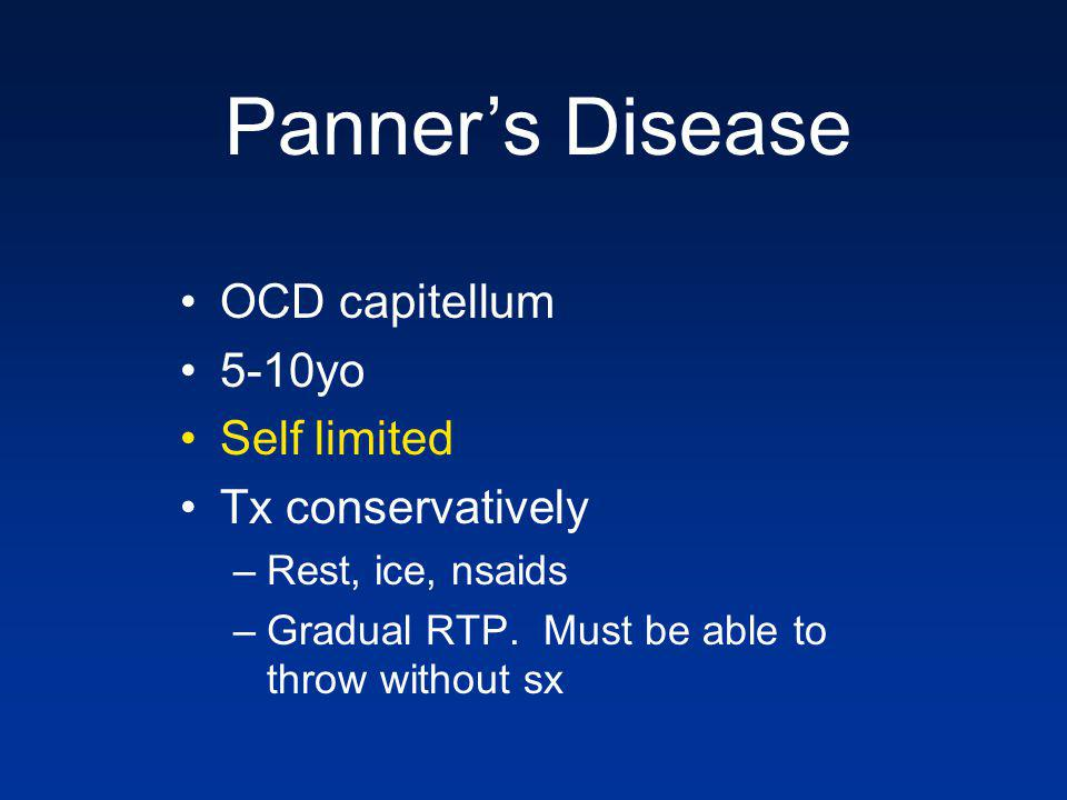 OCD capitellum 5-10yo Self limited Tx conservatively –Rest, ice, nsaids –Gradual RTP. Must be able to throw without sx Panners Disease
