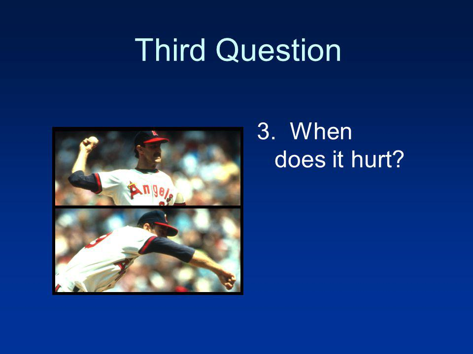 Third Question 3. When does it hurt?