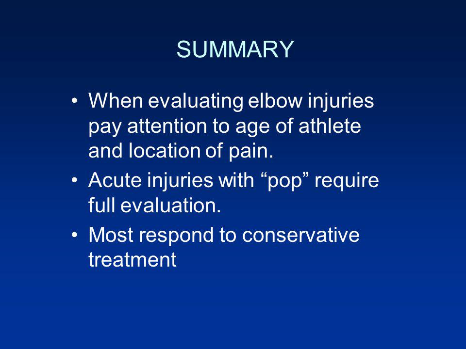 SUMMARY When evaluating elbow injuries pay attention to age of athlete and location of pain. Acute injuries with pop require full evaluation. Most res