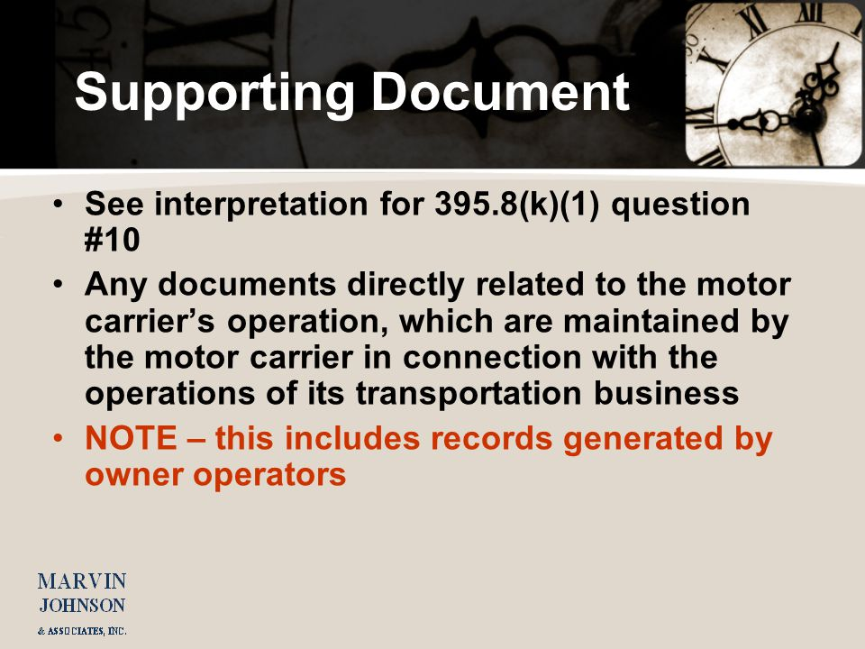 Supporting Document See interpretation for 395.8(k)(1) question #10 Any documents directly related to the motor carriers operation, which are maintained by the motor carrier in connection with the operations of its transportation business NOTE – this includes records generated by owner operators
