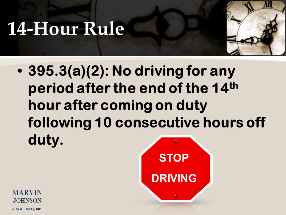 STOP DRIVING 14-Hour Rule 395.3(a)(2): No driving for any period after the end of the 14 th hour after coming on duty following 10 consecutive hours o