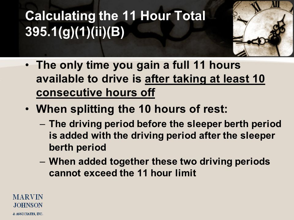 Calculating the 11 Hour Total 395.1(g)(1)(ii)(B) The only time you gain a full 11 hours available to drive is after taking at least 10 consecutive hours off When splitting the 10 hours of rest: –The driving period before the sleeper berth period is added with the driving period after the sleeper berth period –When added together these two driving periods cannot exceed the 11 hour limit
