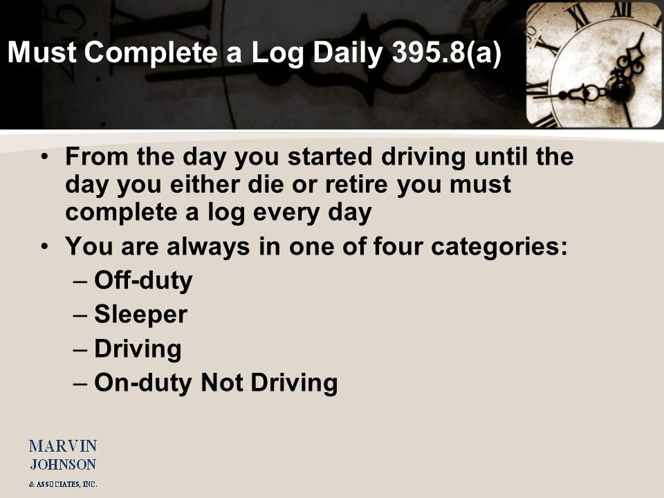 Must Complete a Log Daily 395.8(a) From the day you started driving until the day you either die or retire you must complete a log every day You are always in one of four categories: –Off-duty –Sleeper –Driving –On-duty Not Driving