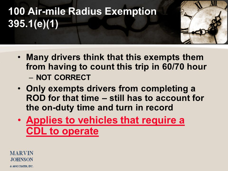 100 Air-mile Radius Exemption 395.1(e)(1) Many drivers think that this exempts them from having to count this trip in 60/70 hour –NOT CORRECT Only exempts drivers from completing a ROD for that time – still has to account for the on-duty time and turn in record Applies to vehicles that require a CDL to operate