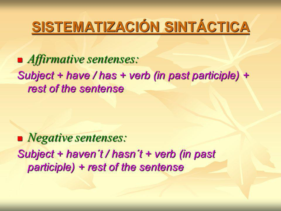 SISTEMATIZACIÓN SINTÁCTICA Affirmative sentenses: Affirmative sentenses: Subject + have / has + verb (in past participle) + rest of the sentense Negative sentenses: Negative sentenses: Subject + haven´t / hasn´t + verb (in past participle) + rest of the sentense