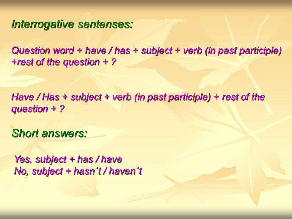 Interrogative sentenses: Question word + have / has + subject + verb (in past participle) +rest of the question + .
