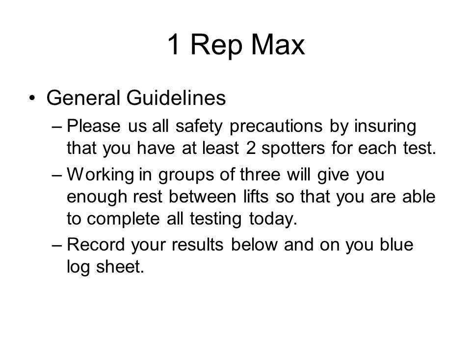 1 Rep Max General Guidelines –Please us all safety precautions by insuring that you have at least 2 spotters for each test. –Working in groups of thre