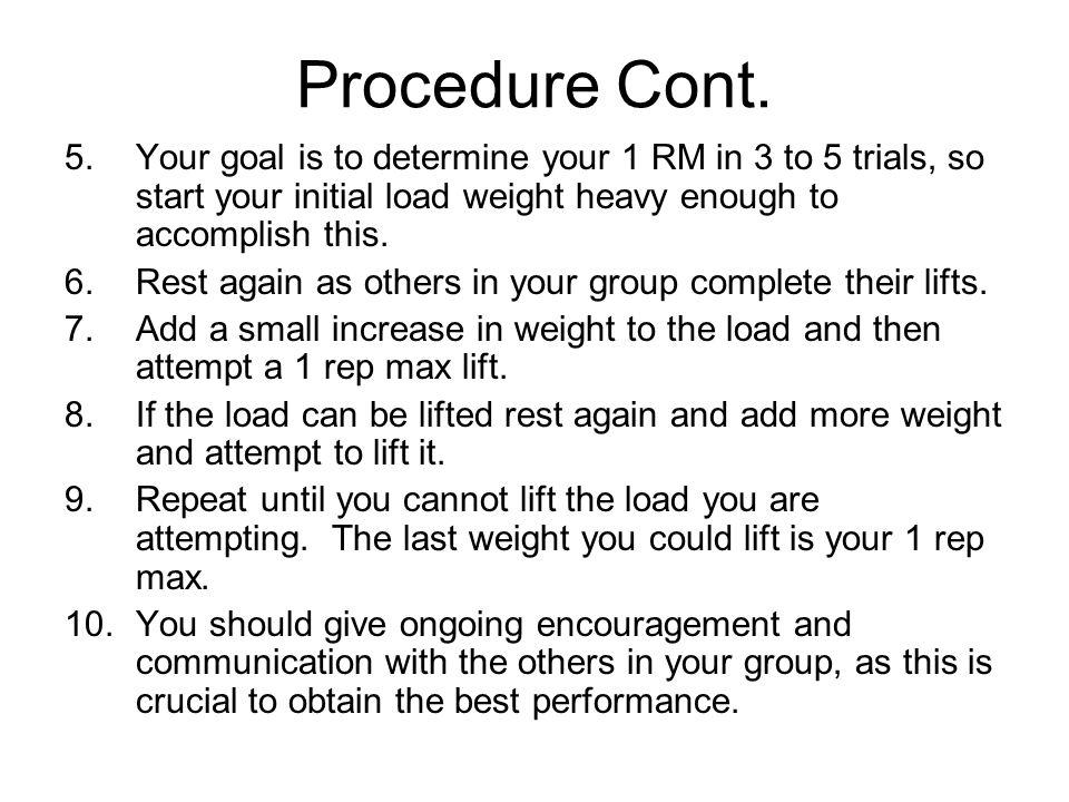 Procedure Cont. 5.Your goal is to determine your 1 RM in 3 to 5 trials, so start your initial load weight heavy enough to accomplish this. 6.Rest agai