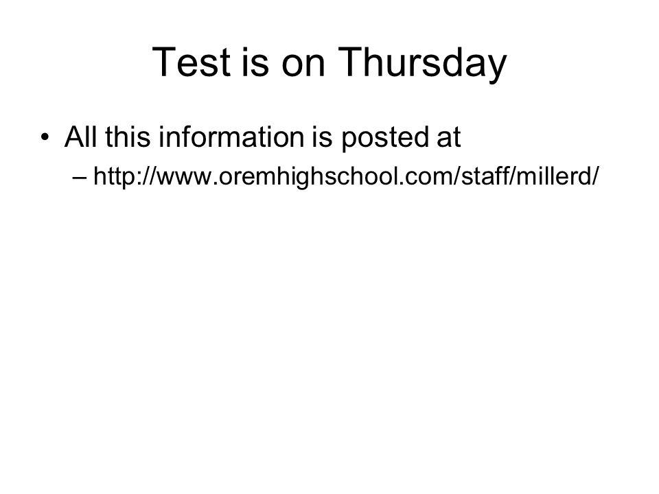 Test is on Thursday All this information is posted at –http://www.oremhighschool.com/staff/millerd/