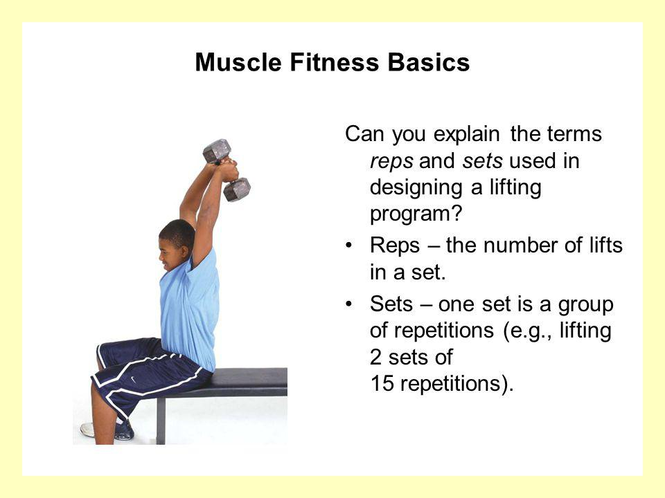Muscle Fitness Basics Can you explain the terms reps and sets used in designing a lifting program? Reps – the number of lifts in a set. Sets – one set
