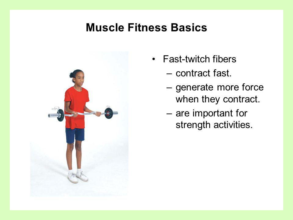 Muscle Fitness Basics Fast-twitch fibers –contract fast. –generate more force when they contract. –are important for strength activities.