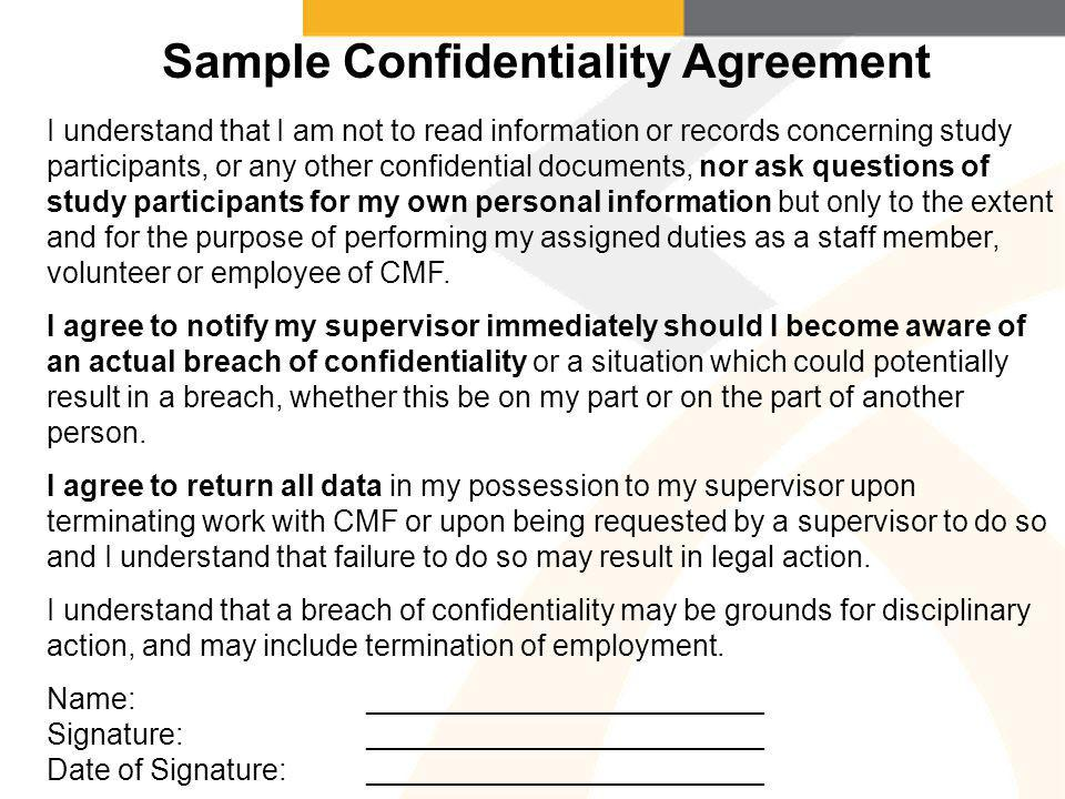 I understand that I am not to read information or records concerning study participants, or any other confidential documents, nor ask questions of study participants for my own personal information but only to the extent and for the purpose of performing my assigned duties as a staff member, volunteer or employee of CMF.