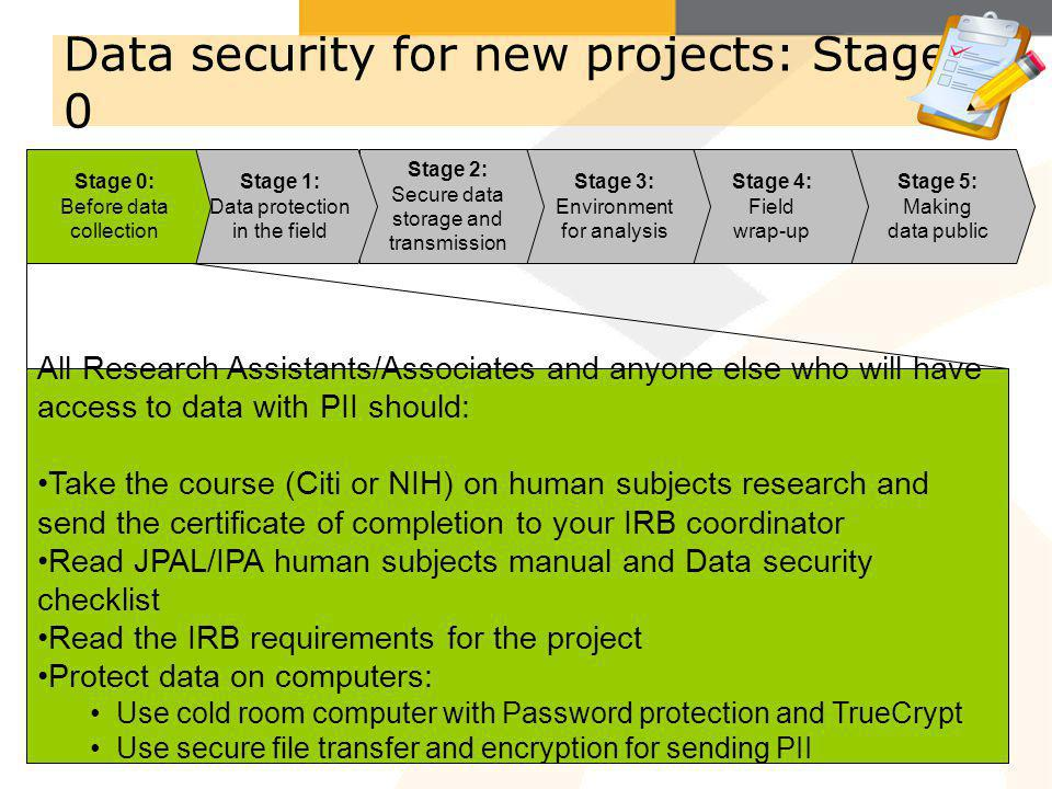 Stage 5: Making data public Stage 4: Field wrap-up Stage 3: Environment for analysis Stage 2: Secure data storage and transmission Data security for new projects: Stage 0 Stage 1: Data protection in the field Stage 0: Before data collection All Research Assistants/Associates and anyone else who will have access to data with PII should: Take the course (Citi or NIH) on human subjects research and send the certificate of completion to your IRB coordinator Read JPAL/IPA human subjects manual and Data security checklist Read the IRB requirements for the project Protect data on computers: Use cold room computer with Password protection and TrueCrypt Use secure file transfer and encryption for sending PII