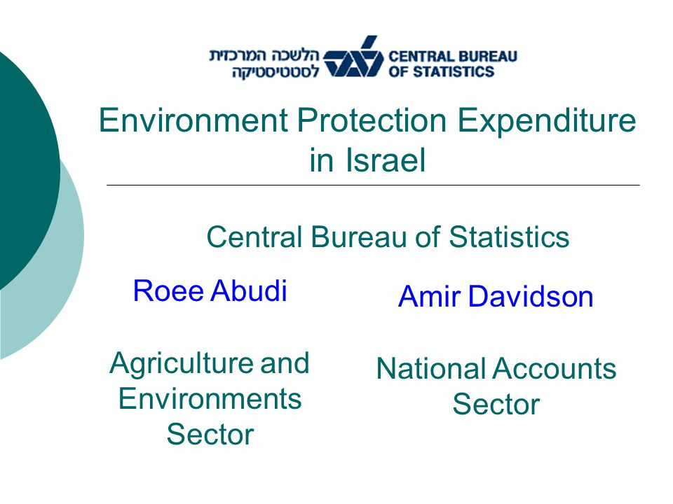 Central Bureau of Statistics Environment Protection Expenditure in Israel Roee Abudi Agriculture and Environments Sector Amir Davidson National Accounts Sector