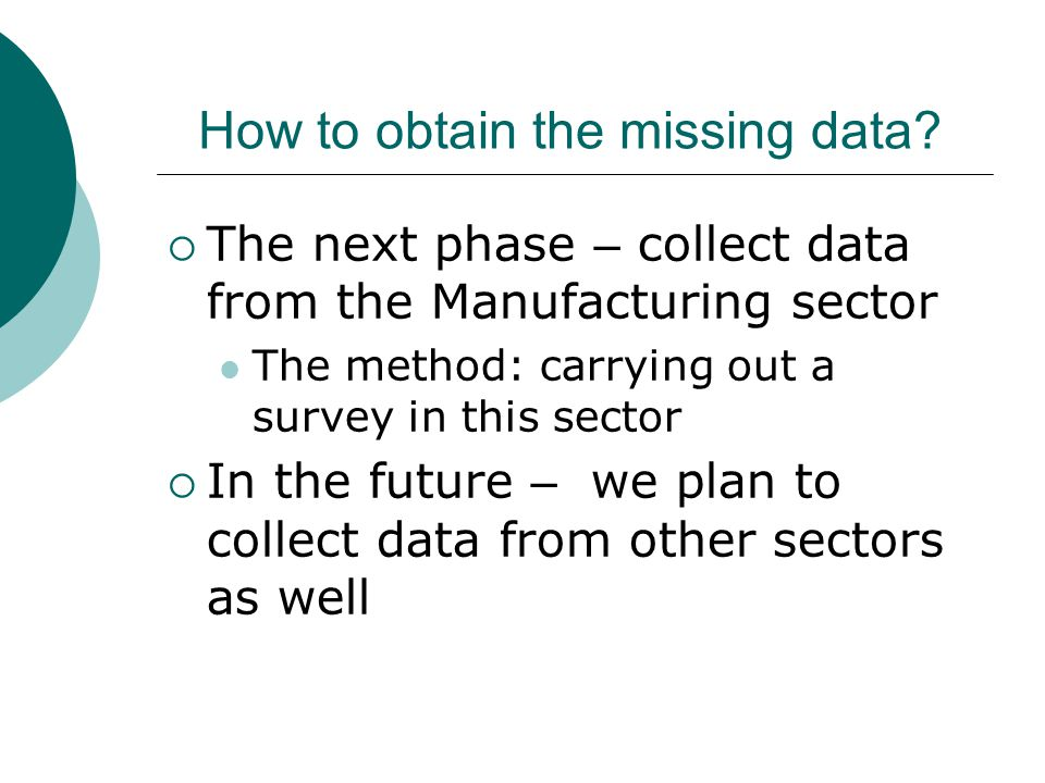 How to obtain the missing data? The next phase – collect data from the Manufacturing sector The method: carrying out a survey in this sector In the fu