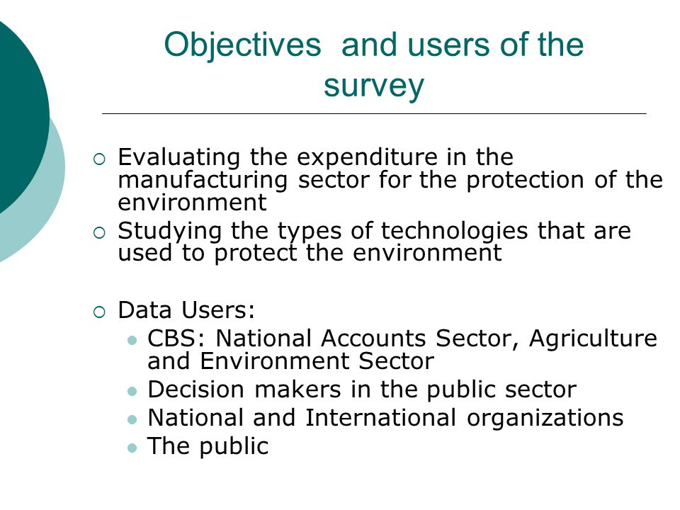 Objectives and users of the survey Evaluating the expenditure in the manufacturing sector for the protection of the environment Studying the types of technologies that are used to protect the environment Data Users: CBS: National Accounts Sector, Agriculture and Environment Sector Decision makers in the public sector National and International organizations The public
