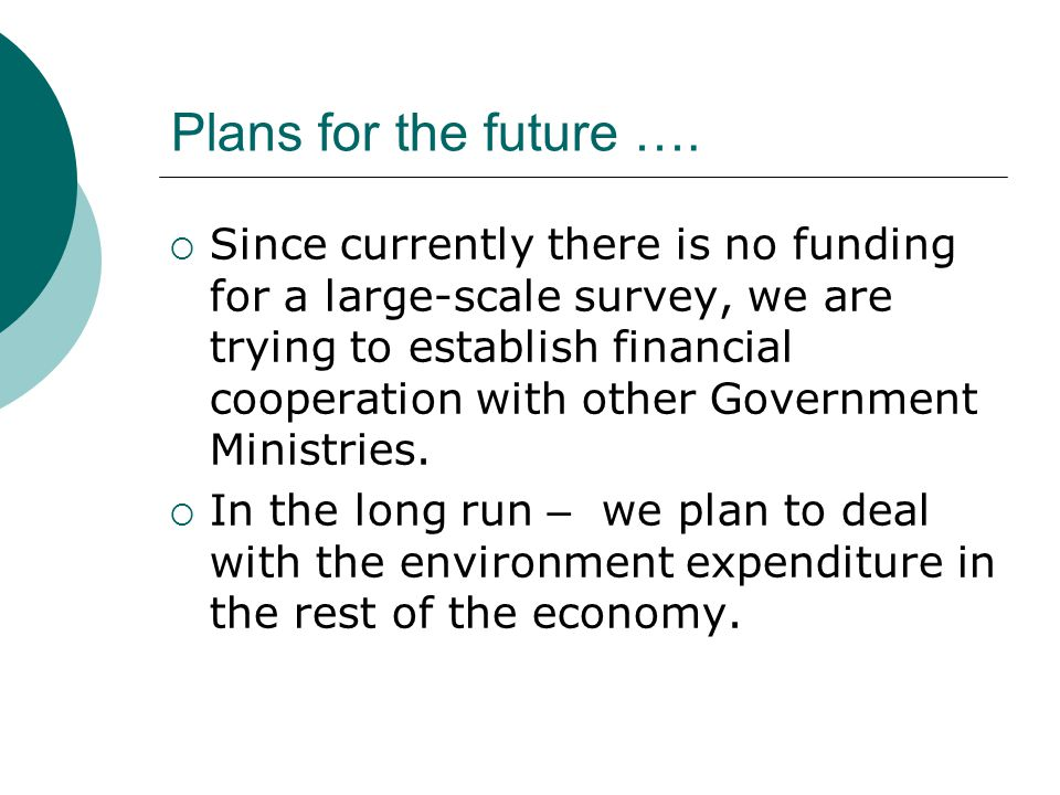 Plans for the future …. Since currently there is no funding for a large-scale survey, we are trying to establish financial cooperation with other Gove