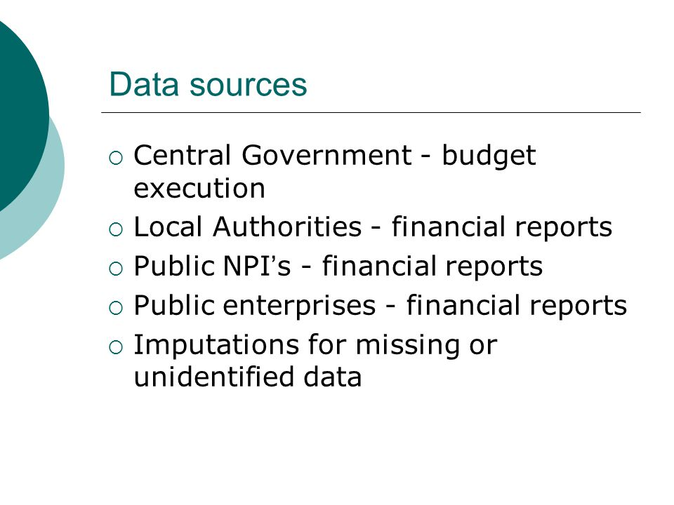 Data sources Central Government - budget execution Local Authorities - financial reports Public NPI s - financial reports Public enterprises - financi