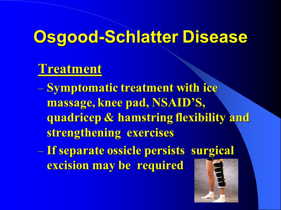 Osgood-Schlatter Disease Treatment – Symptomatic treatment with ice massage, knee pad, NSAIDS, quadricep & hamstring flexibility and strengthening exe