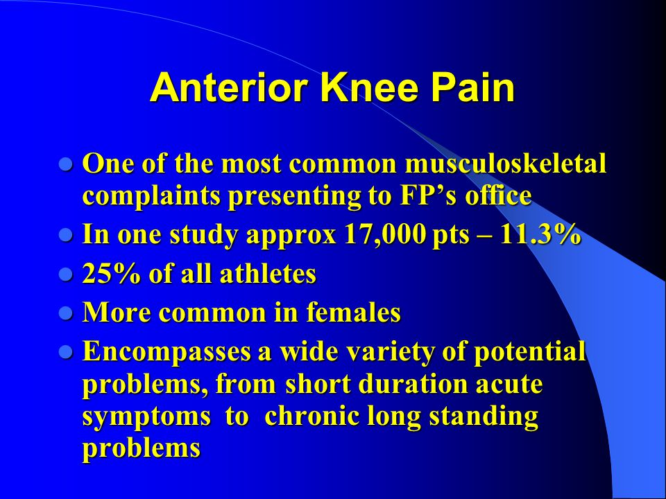 Anterior Knee Pain One of the most common musculoskeletal complaints presenting to FPs office One of the most common musculoskeletal complaints presen