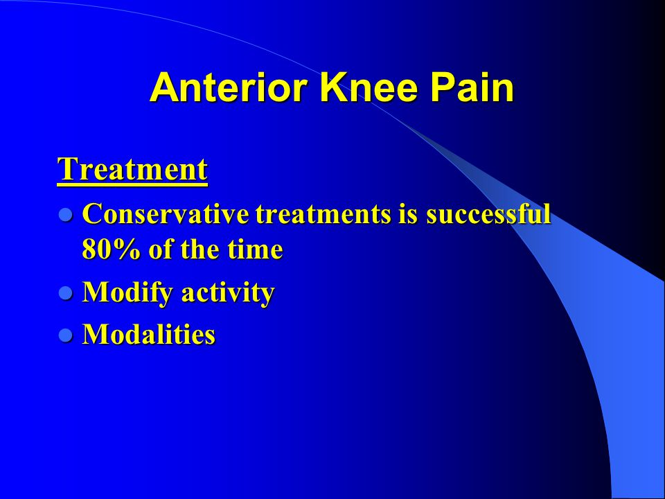 Anterior Knee Pain Treatment Conservative treatments is successful 80% of the time Conservative treatments is successful 80% of the time Modify activi