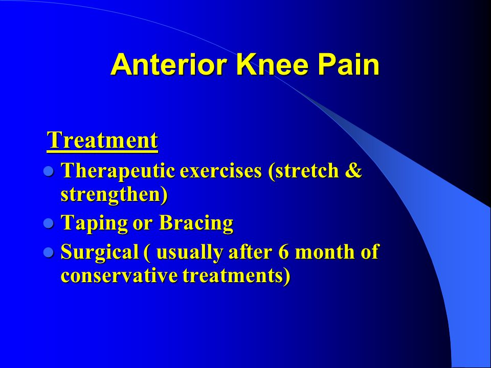 Anterior Knee Pain Treatment Treatment Therapeutic exercises (stretch & strengthen) Therapeutic exercises (stretch & strengthen) Taping or Bracing Tap