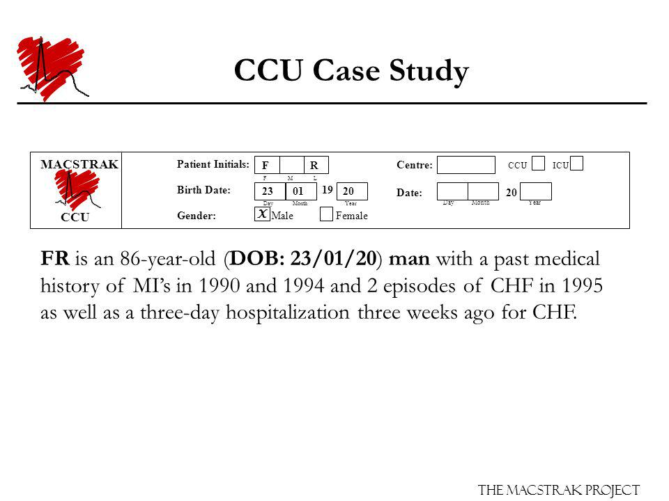 The Macstrak Project Centre: CCU ICU Date: 20 Day Month Year Patient Initials: F M L Birth Date: 19 Day Month Year Gender: Male Female CCU Case Study FR is an 86-year-old (DOB: 23/01/20) man with a past medical history of MIs in 1990 and 1994 and 2 episodes of CHF in 1995 as well as a three-day hospitalization three weeks ago for CHF.
