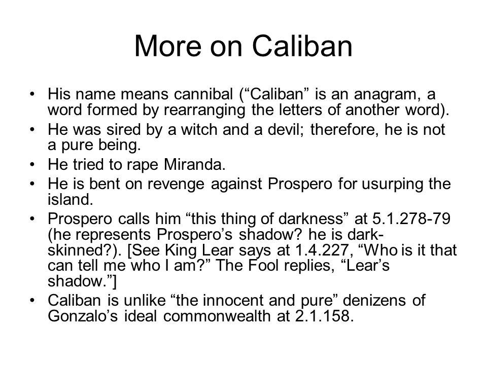 More on Caliban His name means cannibal (Caliban is an anagram, a word formed by rearranging the letters of another word).