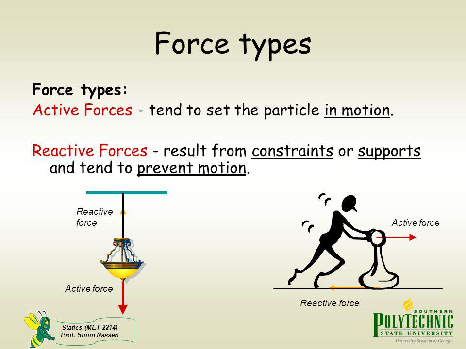 Statics (MET 2214) Prof. Simin Nasseri Force types Force types: Active Forces - tend to set the particle in motion. Reactive Forces - result from cons