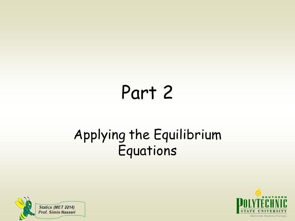 Statics (MET 2214) Prof. Simin Nasseri Part 2 Applying the Equilibrium Equations