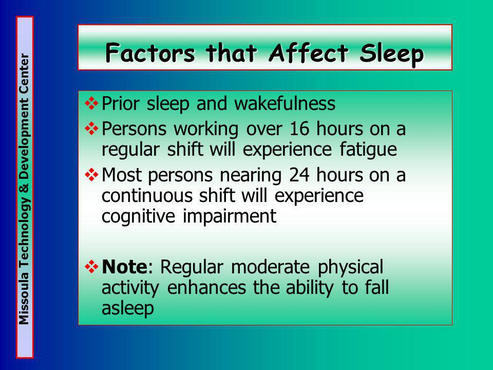 Missoula Technology & Development Center Factors that Affect Sleep Prior sleep and wakefulness Persons working over 16 hours on a regular shift will experience fatigue Most persons nearing 24 hours on a continuous shift will experience cognitive impairment Note: Regular moderate physical activity enhances the ability to fall asleep