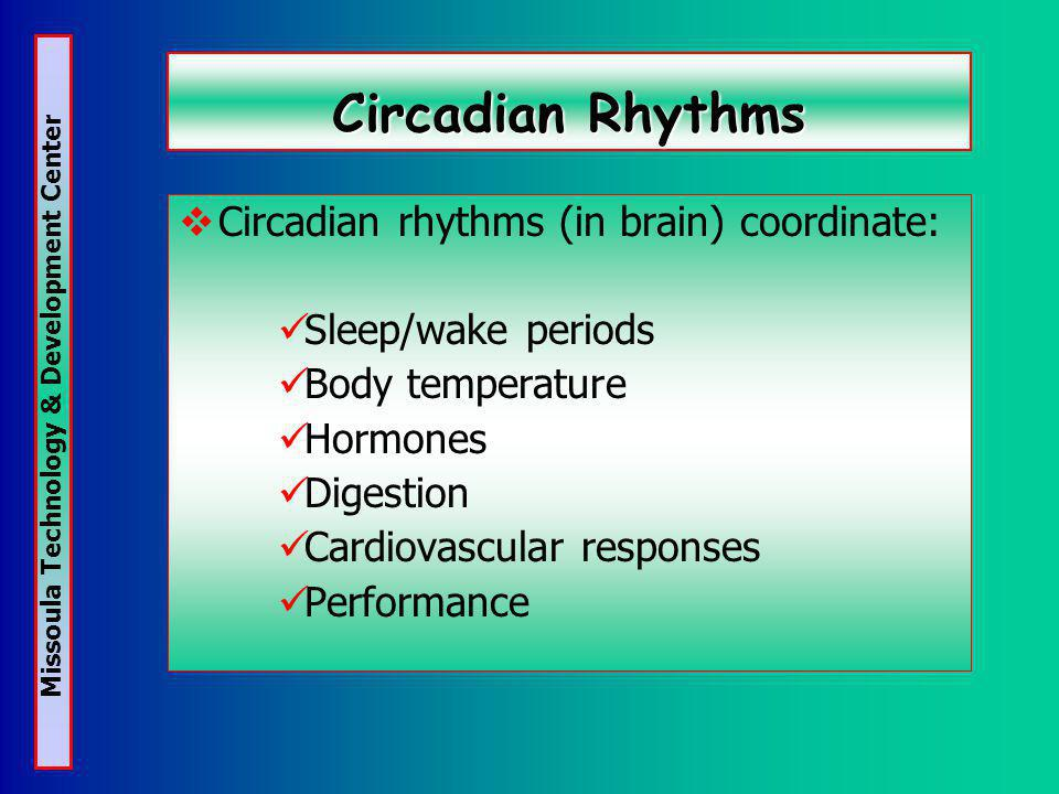 Missoula Technology & Development Center Circadian Rhythms Circadian rhythms (in brain) coordinate: Sleep/wake periods Body temperature Hormones Digestion Cardiovascular responses Performance