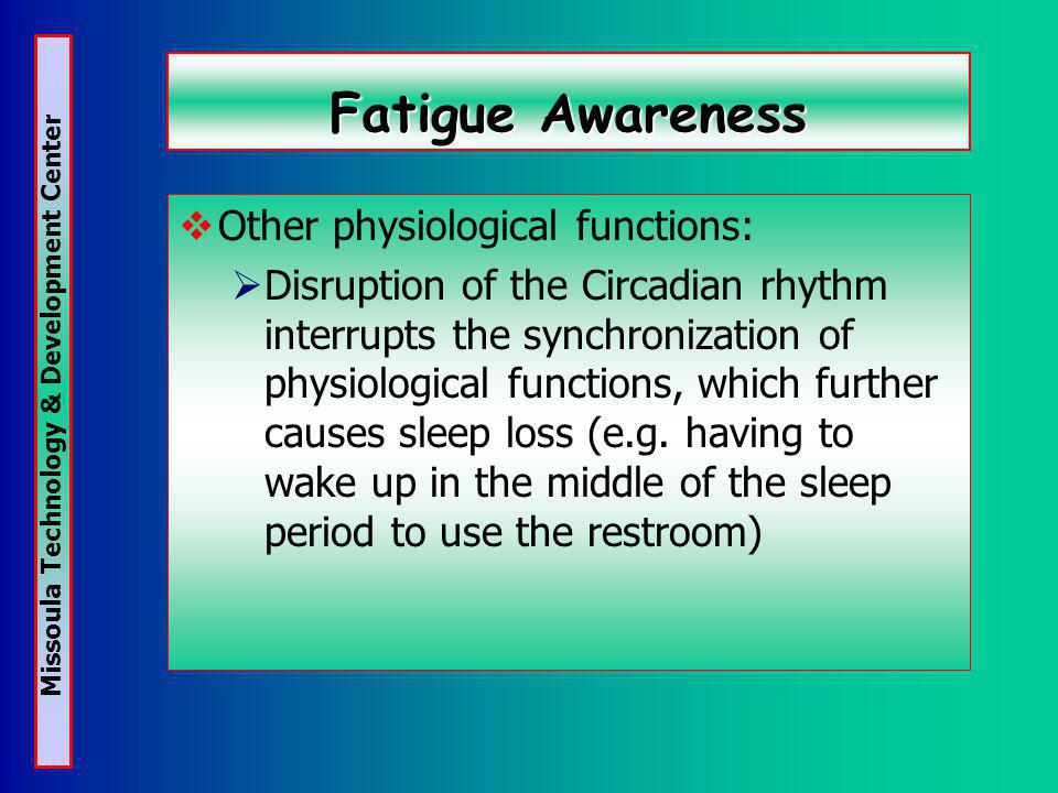 Missoula Technology & Development Center Fatigue Awareness Other physiological functions: Disruption of the Circadian rhythm interrupts the synchronization of physiological functions, which further causes sleep loss (e.g.