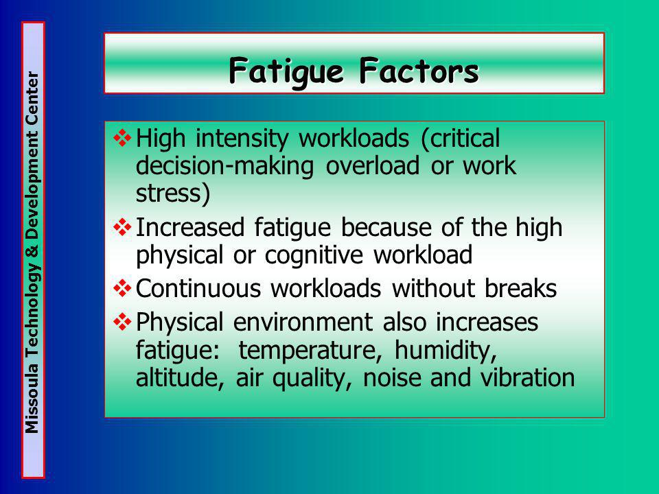 Missoula Technology & Development Center Fatigue Factors High intensity workloads (critical decision-making overload or work stress) Increased fatigue because of the high physical or cognitive workload Continuous workloads without breaks Physical environment also increases fatigue: temperature, humidity, altitude, air quality, noise and vibration