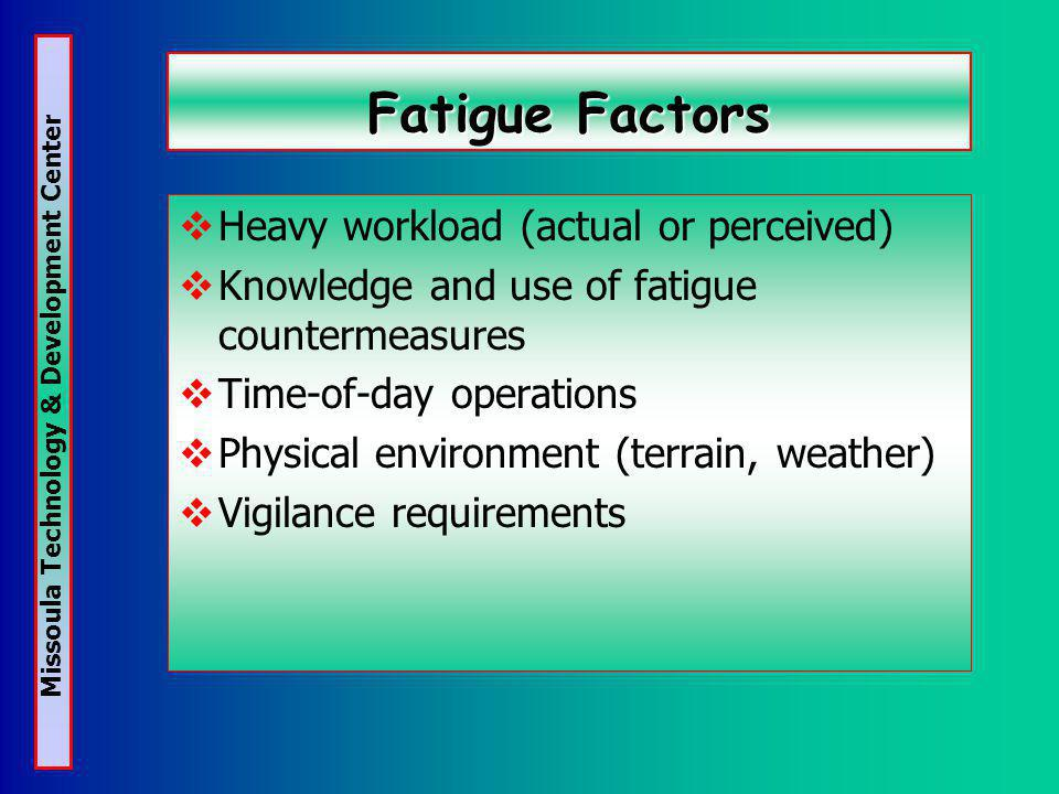 Missoula Technology & Development Center Fatigue Factors Heavy workload (actual or perceived) Knowledge and use of fatigue countermeasures Time-of-day operations Physical environment (terrain, weather) Vigilance requirements