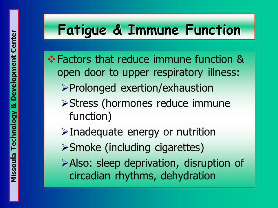 Missoula Technology & Development Center Fatigue & Immune Function Factors that reduce immune function & open door to upper respiratory illness: Prolonged exertion/exhaustion Stress (hormones reduce immune function) Inadequate energy or nutrition Smoke (including cigarettes) Also: sleep deprivation, disruption of circadian rhythms, dehydration