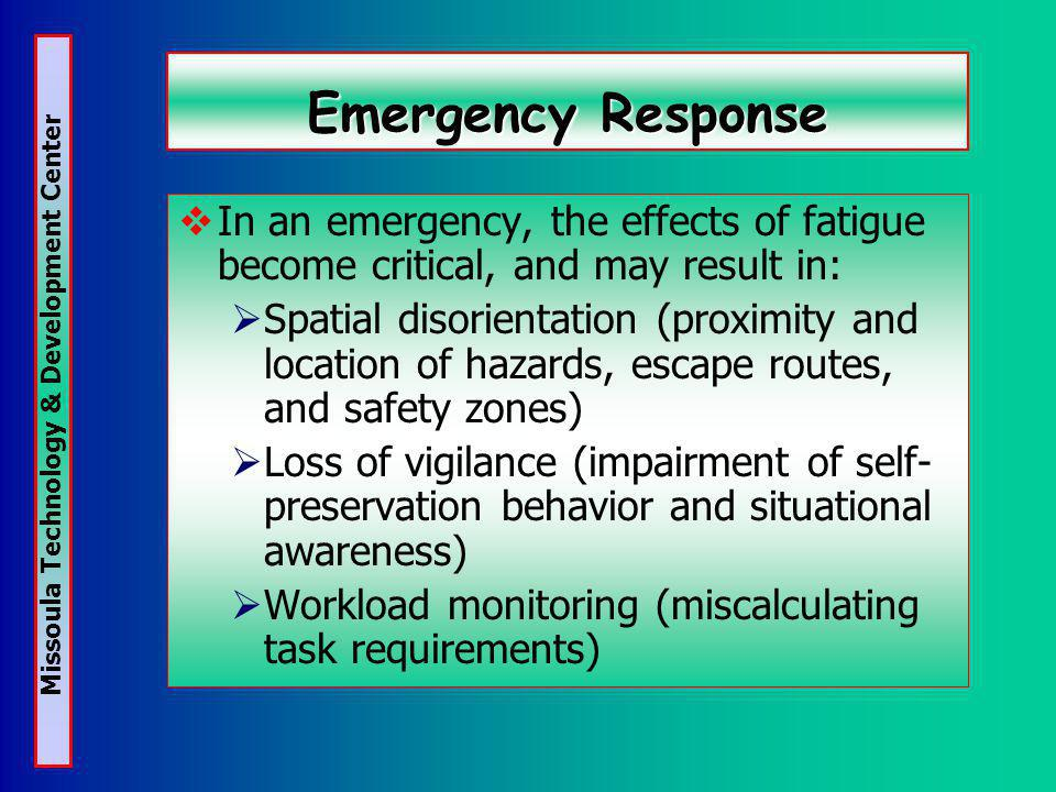 Missoula Technology & Development Center Emergency Response In an emergency, the effects of fatigue become critical, and may result in: Spatial disorientation (proximity and location of hazards, escape routes, and safety zones) Loss of vigilance (impairment of self- preservation behavior and situational awareness) Workload monitoring (miscalculating task requirements)