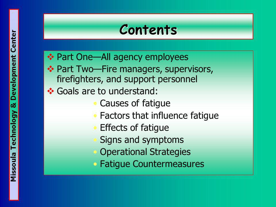 Missoula Technology & Development Center Contents Part OneAll agency employees Part TwoFire managers, supervisors, firefighters, and support personnel Goals are to understand: Causes of fatigue Factors that influence fatigue Effects of fatigue Signs and symptoms Operational Strategies Fatigue Countermeasures